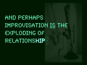 …And perhaps improvisation is the exploding of relationships…